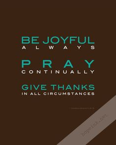 Be joyful...Pray and give Thanks