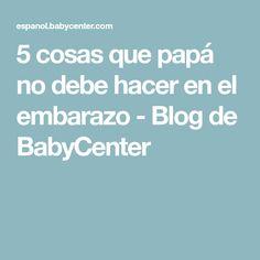 5 cosas que papá no debe hacer en el embarazo - Blog de BabyCenter