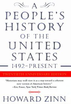 A People's History of the United States by Howard Zinn. This writer, professor and activist presents American history from a new perspective -- not just focusing on the big events and the big names, but all of the forgotten people who helped to shape our nation. This should be included in all middle and high school history classes.