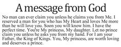 A message from God: No man can ever claim you unless he claims you from Me. I reserved a man for you who has My heart and loves Me more than he will love you. Soon, you will know him. I have the perfect time. You're My princess, My daughter. Let no prince