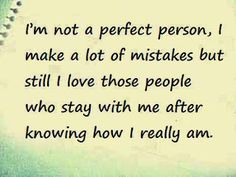 I'm not a perfect person, I make a lot of mistakes but still I love those people who stay with me after knowing how I really am.