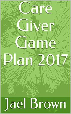 Care Giver Game Plan 2017 by Jael Brown https://www.amazon.com/dp/B075M4JVZ6/ref=cm_sw_r_pi_dp_x_nwX1zb02TCEXX