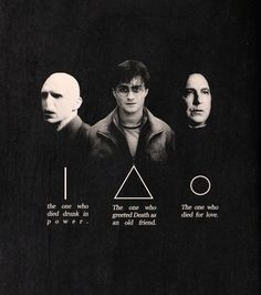 Lord Voldemort: the one who met his end because of his greed for power over all ...  Harry Potter: the one who greeted Death as an old friend ...   Professor Snape: the one who died for love ...