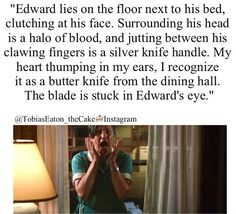 """Exactly! I remember reading this scene when I was in English class and I just started gasping and like fanning my face and freaking out and everybody was like, """"What?"""" """"What's wrong??!"""" and I was like, """"HE JUST GOT STABBED IN THE EYE. WITH A BUTTERKNIFE."""""""