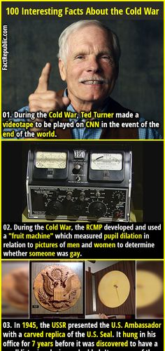 """1. During the Cold War, Ted Turner made a videotape to be played on CNN in the event of the end of the world. 2. During the Cold War, the RCMP developed and used a """"fruit machine"""" which measured pupil dilation in relation to pictures of men and women to determine whether someone was gay."""