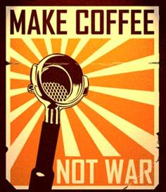 Make coffee, not war. LOVE THIS!