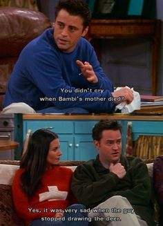 You didn't cry when Bambi's mother died? Yes, it was very sad when the guy stopped drawing the deer. - Joey & Chandler // Friends. Hilarious scene.