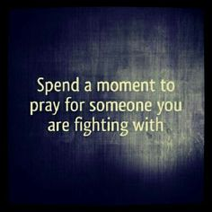 Spend a moment to pray for someone you are fighting with.