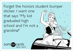 Forget the honors student bumper sticker, I want one that says 'My kid graduated high school and I'm not a grandma!'