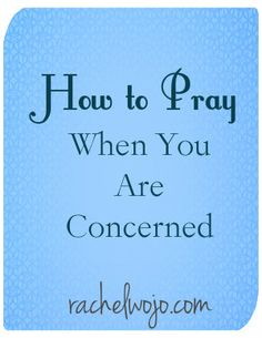 "How to Pray When You Are Concerned  - for those of us who say:""Oh, I'm not worried...just 'concerned.'"""