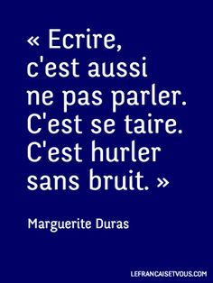 "...""To write is also not to speak. To remain silent. To soundlessly scream"". - Marguerite Duras"