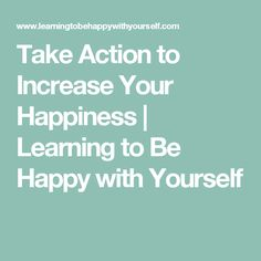 Take Action to Increase Your Happiness | Learning to Be Happy with Yourself