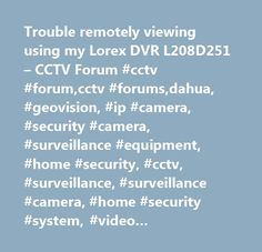 Trouble remotely viewing using my Lorex DVR L208D251 – CCTV Forum #cctv #forum,cctv #forums,dahua, #geovision, #ip #camera, #security #camera, #surveillance #equipment, #home #security, #cctv, #surveillance, #surveillance #camera, #home #security #system, #video #surveillance, #home #security #camera, #surveillance #system, #pc-dvr, #remote #viewing, #bullet, #dome, #infrared, #remote #viewing, #motion #detection, #weatherproof, #night #vision, #dvr #card…
