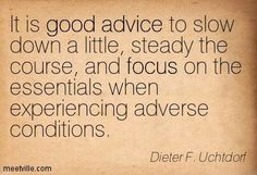 """""""It is good advice to slow down a little, steady the course, and focus on the essentials when experiencing adverse conditions."""" President Dieter F. The Church of Jesus Christ of Latter-Day Saints. Gospel Quotes, Lds Quotes, Quotable Quotes, Wisdom Quotes, Great Quotes, Quotes To Live By, Inspirational Quotes, Cool Words, Wise Words"""