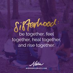 Sisterhood: be together, feel together, heal together, and rise together.