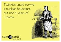 Twinkies could survive a nuclear holocaust, but not 4 years of Obama.