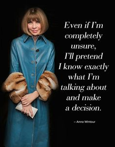 Anna Wintour - that is really only a recipe for success in fashion...