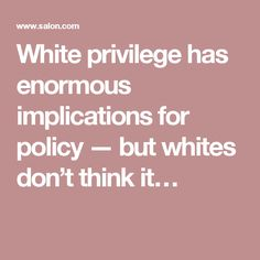 White privilege has enormous implications for policy — but whites don't think it…