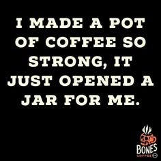 I made a pot of coffee so strong, it just opened a jar for me. #coffee #coffeequotes