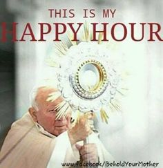 Eucharistic Adoration: This is my Happy Hour. :)
