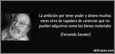 La ambición por tener poder y dinero muchas veces sirve de tapadera de carencias que no pueden adquirirse como los bienes materiales (Fernando Savater)