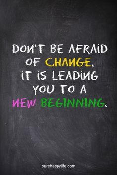 Don't be afraid of change. It is leading you to a new beginning.