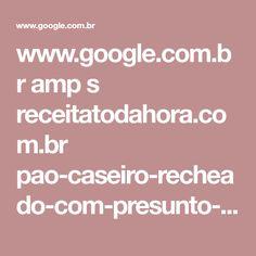 www.google.com.br amp s receitatodahora.com.br pao-caseiro-recheado-com-presunto-e-queijo amp