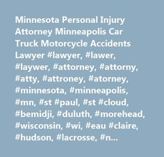 Minnesota Personal Injury Attorney Minneapolis Car Truck Motorcycle Accidents Lawyer #lawyer, #lawer, #laywer, #attorney, #attorny, #atty, #attroney, #atorney, #minnesota, #minneapolis, #mn, #st #paul, #st #cloud, #bemidji, #duluth, #morehead, #wisconsin, #wi, #eau #claire, #hudson, #lacrosse, #north #dakota, #south #dakota, #personal #injury, #car #accident, #premises #liability, #defective #products, #wrongful #death, #construction #accident…