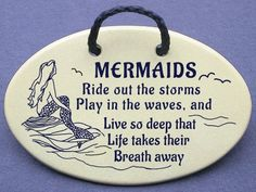 Mermaids ride out the storms, play in the waves, and live so deep that life takes their breath away. Mountain Meadow ceramic plaques and wall art signs with sayings and quotes about the beach and mermaids. Made by Mountain Meadows in the USA. Mountain Meadows Pottery,http://www.amazon.com/dp/B00F62X9RS/ref=cm_sw_r_pi_dp_o-.qtb0FC6G8EZ7X
