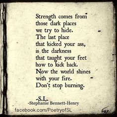Strength comes from those dark places we try to hide. The last place that kicked your ass, is the darkness that taught your feet how to kick back. Now the world shines with your fire. Don't stop burning.