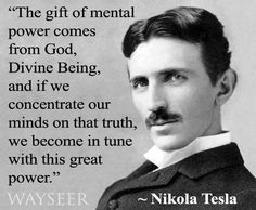 Hmm. Nikola Tesla is such an interesting historical figure. I'd love to study his mind. His thoughts on energy, vibration, and our minds is incredibly thought provoking. I love very much that he was very clear that although he came to some understanding, he would never truly understand completely. But he still tried. This, to me, is what intelligence and wisdom truly is.