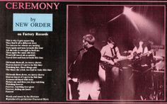 "NEW ORDER ""Ceremony"" is a song by Joy Division, released as New Order's debut single in 1981. The song, as well as the B-side, ""In a Lonely Place"", were written as Joy Division prior to the death of Ian Curtis. Both were carried over to the band's re-incarnation as New Order."