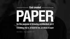 God created paper for the purpose of drawing architecture on it. Everything else is, at least for me, an abuse of paper. - Alvar Aalto