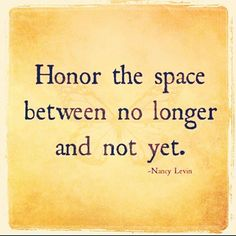 Honor the space between no longer, and not yet…