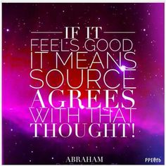If it FEELS GOOD, it MEANS Source AGREES with that THOUGHT, #Abraham-Hicks