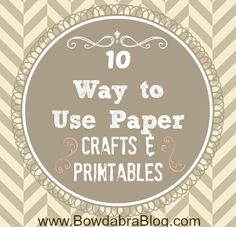 10 Ways to Use Paper- crafts & printables