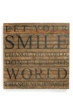 Let your smile change the world. Don't let the world change your smile.