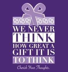 We never think how great a gift it is to THINK. Cherish your thoughts. Alzheimer's awareness.