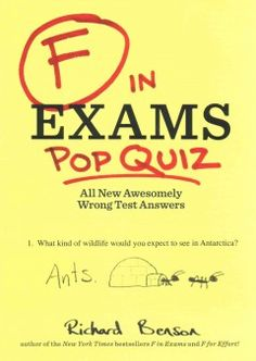 F in Exams Pop Quiz by Richard Benson - Compiles two volumes that collect humorous but incorrect answers to challenging test questions in biology, physics, chemistry, psychology, English, history, business, geography, and technology.