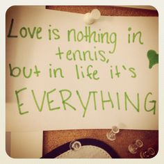 Love is nothing in tennis, but in life it's EVERYTHING! <3