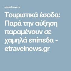Τουριστικά έσοδα: Παρά την αύξηση παραμένουν σε χαμηλά επίπεδα - etravelnews.gr