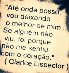 """""""Até onde posso, vou deixando o melhor de mim... Se alguém não viu, foi porque não me sentiu com o coração."""" -Clarice Lispector"""