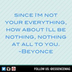 Since I'm not your everything, how about I'll be nothing, nothing at all to you. -Beyonce