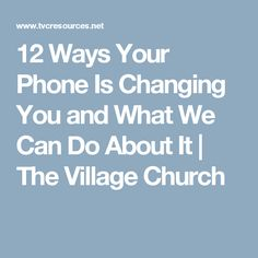 12 Ways Your Phone Is Changing You and What We Can Do About It | The Village Church