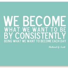 """We become what we want to be by consistently being what we want to become each day."""