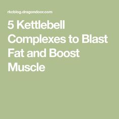5 Kettlebell Complexes to Blast Fat and Boost Muscle