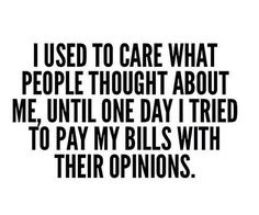 I Used To Care What People Thought About Me, Until One Day I Tried To Pay My Bills With Their Opinions.