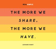 """The more we share, the more we have."" —Leonard Nimoy"