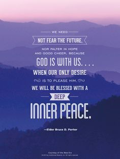 "We need not fear the future, nor falter in hope and good cheer, because God is with us. … When our only desire is to please Him, we will be blessed with a deep inner peace.  Elder Bruce D. Porter of the Seventy, ""Beautiful Mornings,"" April 2013 general conference"