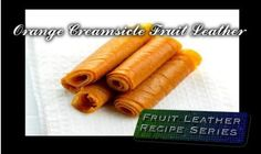 Orange Creamsicle Fruit Leather (Roll-ups) – 21st Century Simple Living